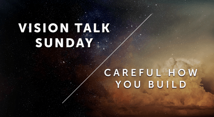 Vision Talk Sunday – Careful How You Build Part 2